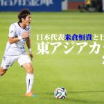 【緊急企画】米倉恒貴と行く!東アジアカップ!! の巻